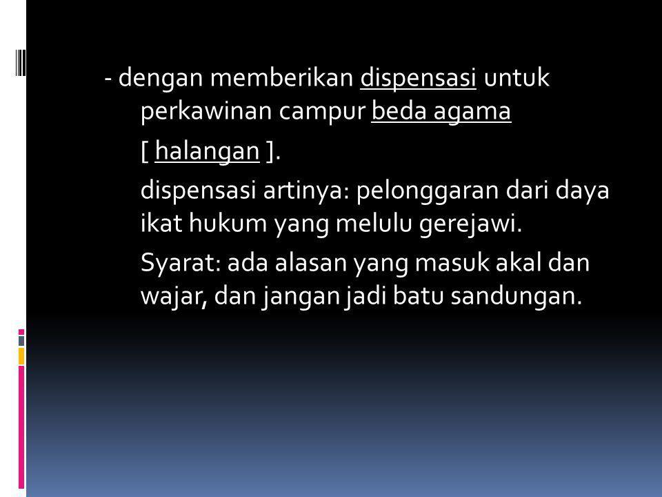 - dengan memberikan dispensasi untuk perkawinan campur beda agama [ halangan ].